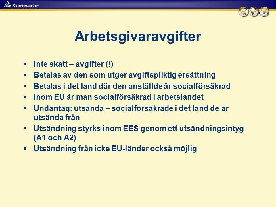 Arbetsgivaravgifter  Inte skatt – avgifter (!)  Betalas av den som utger avgiftspliktig ersättning  Betalas i det land där den anställde är socialförsäkrad  Inom EU är man socialförsäkrad i arbetslandet  Undantag: utsända – socialförsäkrade i det land de är utsända från  Utsändning styrks inom EES genom ett utsändningsintyg (A1 och A2)  Utsändning från icke EU-länder också möjlig