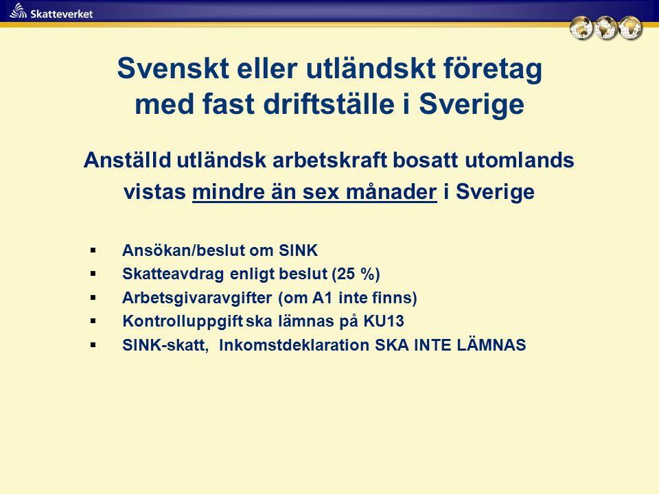 Svenskt eller utländskt företag med fast driftställe i Sverige Anställd utländsk arbetskraft bosatt utomlands vistas mindre än sex månader i Sverige  Ansökan/beslut om SINK  Skatteavdrag enligt beslut (25 %)  Arbetsgivaravgifter (om A1 inte finns)  Kontrolluppgift ska lämnas på KU13  SINK-skatt, Inkomstdeklaration SKA INTE LÄMNAS