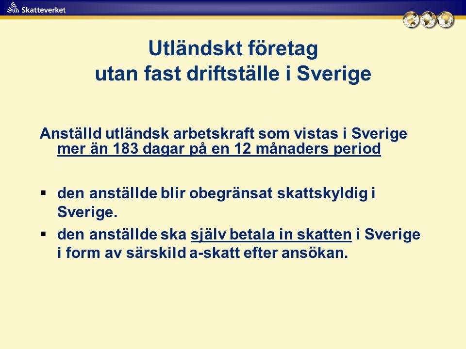 Utländskt företag utan fast driftställe i Sverige Anställd utländsk arbetskraft som vistas i Sverige mer än 183 dagar på en 12 månaders period  den anställde blir obegränsat skattskyldig i Sverige.