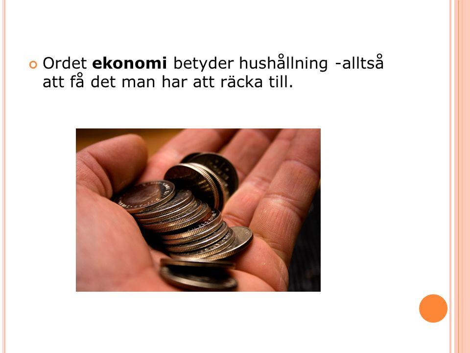 Ordet ekonomi betyder hushållning -alltså att få det man har att räcka till.