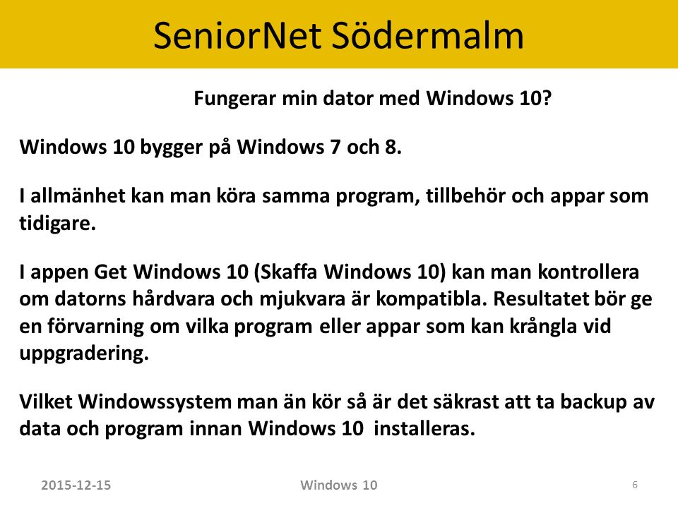 SeniorNet Södermalm Uppgradering till Windows 10 Windows 7 Starter, Home  Windows 10 Home Windows 7 Professional  Windows Pro Windows 8.1  Windows 10 Home Windows 8.1 Pro  Windows 10 Pro Windows XP och Vista kräver ny licens för Windows 10 Windows 8 bör först uppgraderas till 8.1 och sedan till Windows 10 2015-12-15Windows 10 7
