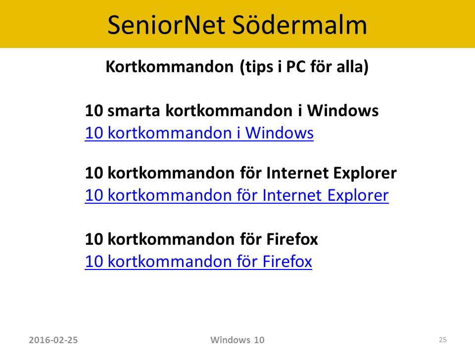 SeniorNet Södermalm Kortkommandon (tips i PC för alla) 10 smarta kortkommandon i Windows 10 kortkommandon i Windows 10 kortkommandon för Internet Explorer 10 kortkommandon för Firefox 2016-02-25Windows 10 25