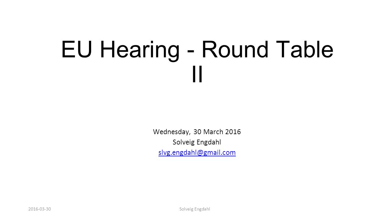 Solveig Engdahl EU Hearing - Round Table II Wednesday, 30 March 2016 Solveig Engdahl slvg.engdahl@gmail.com 2016-03-30