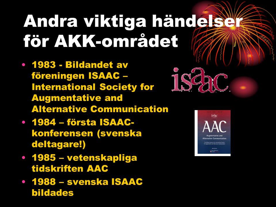 Andra viktiga händelser för AKK-området 1983 - Bildandet av föreningen ISAAC – International Society for Augmentative and Alternative Communication 1984 – första ISAAC- konferensen (svenska deltagare!) 1985 – vetenskapliga tidskriften AAC 1988 – svenska ISAAC bildades