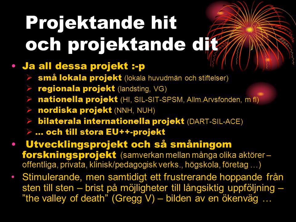 Projektande hit och projektande dit Ja all dessa projekt :-p  små lokala projekt (lokala huvudmän och stiftelser)  regionala projekt (landsting, VG)  nationella projekt (HI, SIL-SIT-SPSM, Allm.Arvsfonden, m fl)  nordiska projekt (NNH, NUH)  bilaterala internationella projekt (DART-SIL-ACE)  … och till stora EU++-projekt Utvecklingsprojekt och så småningom forskningsprojekt (samverkan mellan många olika aktörer – offentliga, privata, klinisk/pedagogisk verks., högskola, företag …) Stimulerande, men samtidigt ett frustrerande hoppande från sten till sten – brist på möjligheter till långsiktig uppföljning – the valley of death (Gregg V) – bilden av en ökenväg …