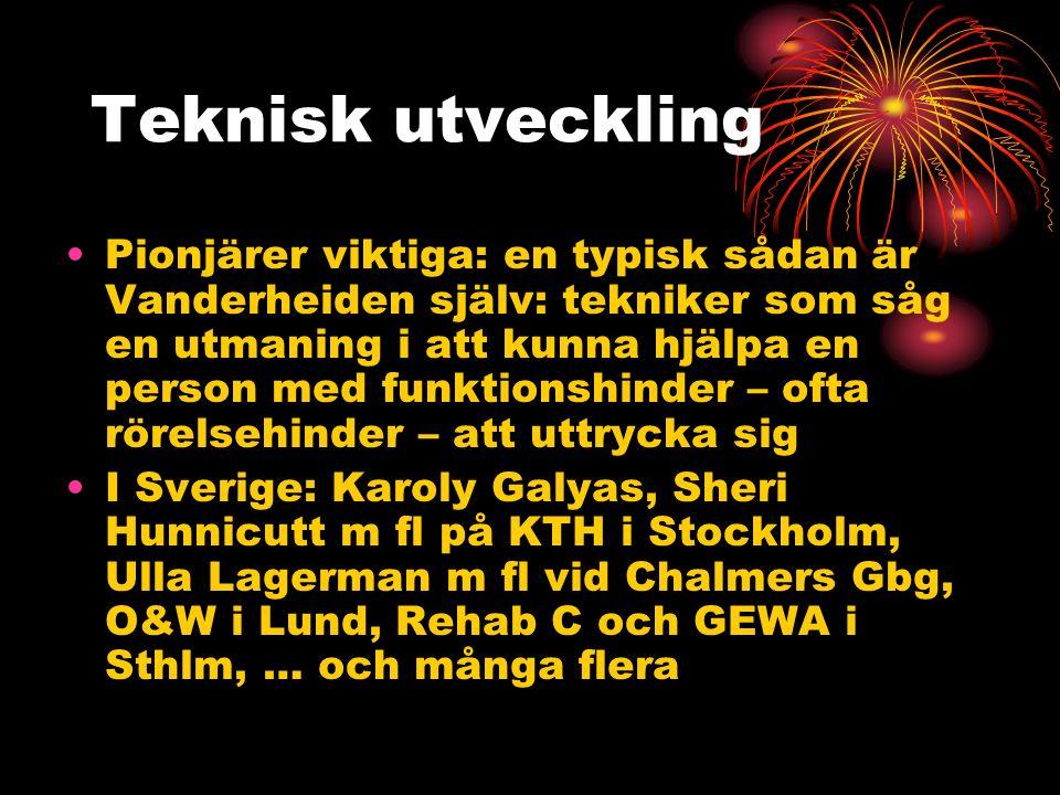 Teknisk utveckling Pionjärer viktiga: en typisk sådan är Vanderheiden själv: tekniker som såg en utmaning i att kunna hjälpa en person med funktionshinder – ofta rörelsehinder – att uttrycka sig I Sverige: Karoly Galyas, Sheri Hunnicutt m fl på KTH i Stockholm, Ulla Lagerman m fl vid Chalmers Gbg, O&W i Lund, Rehab C och GEWA i Sthlm, … och många flera