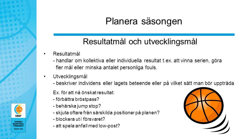 Planera säsongen Resultatmål och utvecklingsmål Resultatmål - handlar om kollektiva eller individuella resultat t.ex.