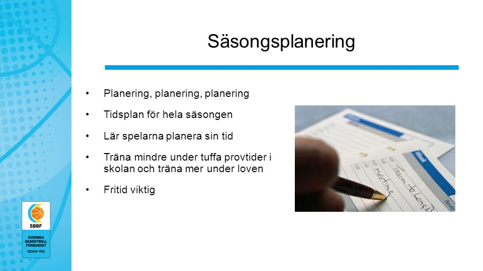 Säsongsplanering Planering, planering, planering Tidsplan för hela säsongen Lär spelarna planera sin tid Träna mindre under tuffa provtider i skolan och träna mer under loven Fritid viktig