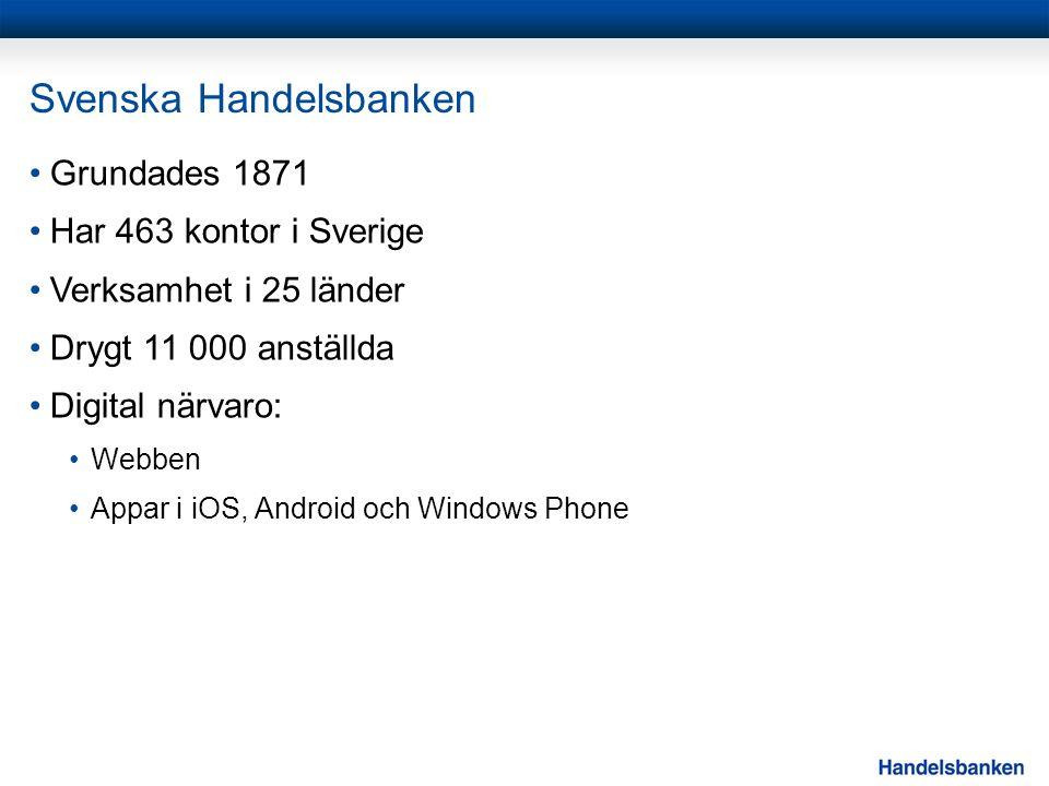 Svenska Handelsbanken Grundades 1871 Har 463 kontor i Sverige Verksamhet i 25 länder Drygt 11 000 anställda Digital närvaro: Webben Appar i iOS, Android och Windows Phone
