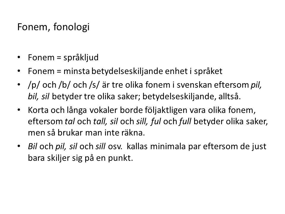 Fonem, fonologi Fonem = språkljud Fonem = minsta betydelseskiljande enhet i språket /p/ och /b/ och /s/ är tre olika fonem i svenskan eftersom pil, bil, sil betyder tre olika saker; betydelseskiljande, alltså.