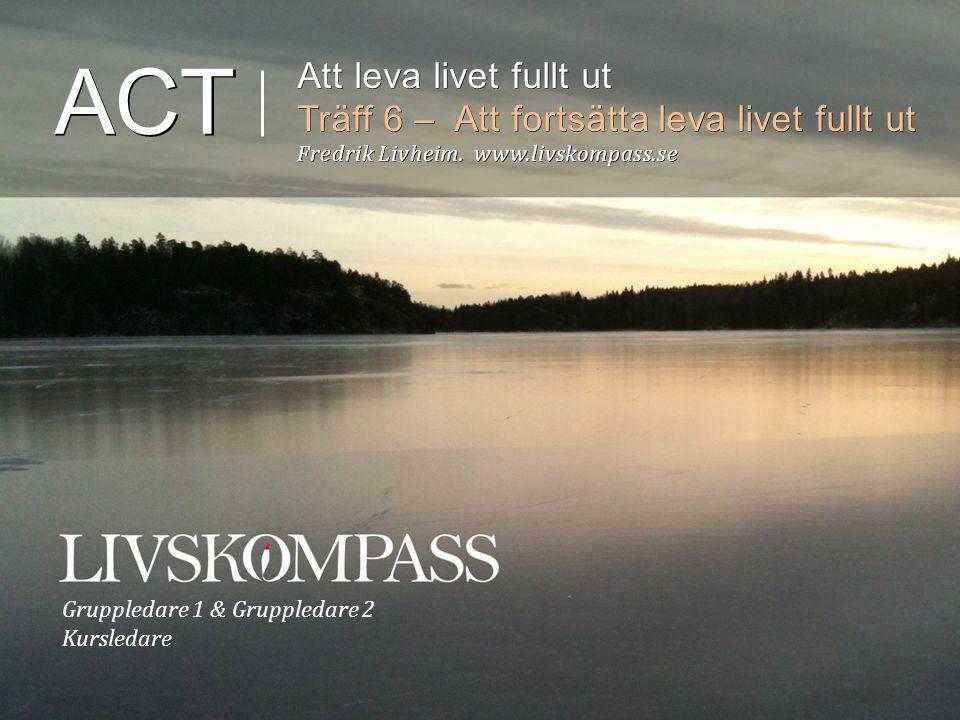 Gruppledare 1 & Gruppledare 2 Kursledare ACT Att leva livet fullt ut Träff 6 – Att fortsätta leva livet fullt ut Fredrik Livheim.