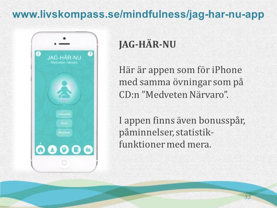 www.livskompass.se/mindfulness/jag-har-nu-app 33 JAG-HÄR-NU Här är appen som för iPhone med samma övningar som på CD:n Medveten Närvaro .