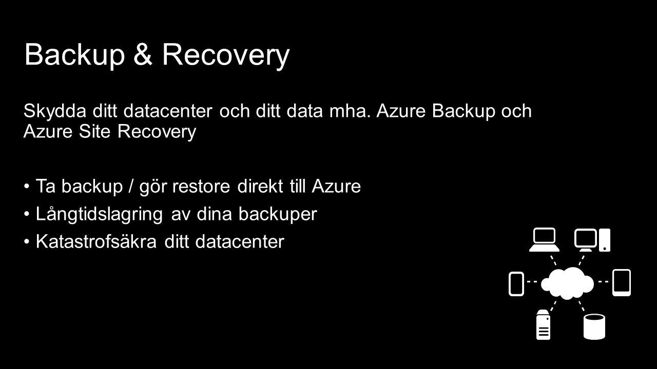 Backup & Recovery Skydda ditt datacenter och ditt data mha. Azure Backup och Azure Site Recovery Ta backup / gör restore direkt till Azure Långtidslag