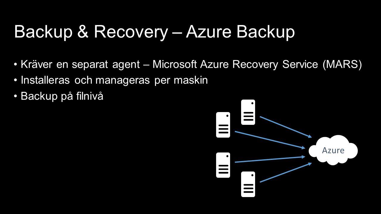 Backup & Recovery – Azure Backup Kräver en separat agent – Microsoft Azure Recovery Service (MARS) Installeras och manageras per maskin Backup på filnivå Azure