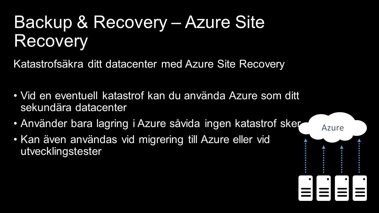 Backup & Recovery – Azure Site Recovery Katastrofsäkra ditt datacenter med Azure Site Recovery Vid en eventuell katastrof kan du använda Azure som ditt sekundära datacenter Använder bara lagring i Azure såvida ingen katastrof sker Kan även användas vid migrering till Azure eller vid utvecklingstester Azure