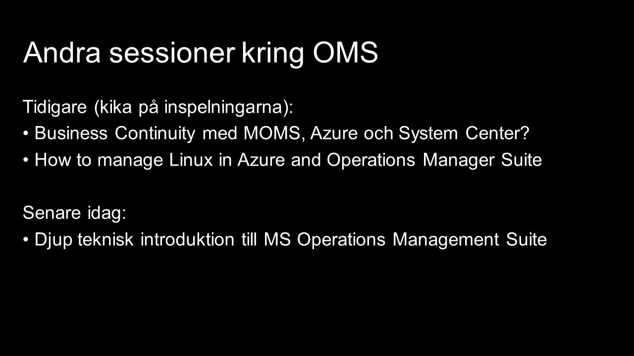 Andra sessioner kring OMS Tidigare (kika på inspelningarna): Business Continuity med MOMS, Azure och System Center? How to manage Linux in Azure and O