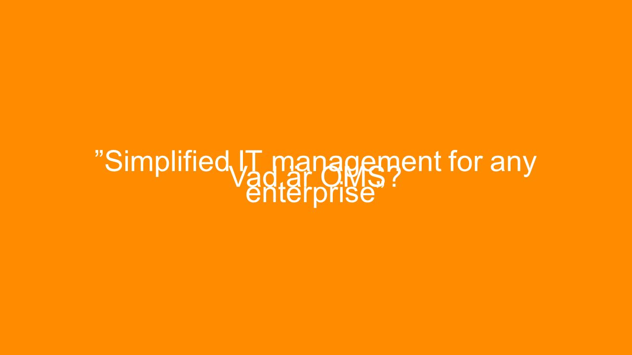 Simplified IT management… Molnlösning (SaaS) Snabbt och enkelt att komma igång Kräver ingen infrastruktur Hög tillgänglighet och Skalbarhet Underhållsfritt Innehåller färdiga lösningar Ett gränssnitt