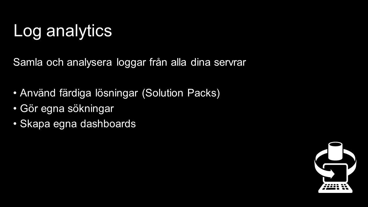 Log analytics Samla och analysera loggar från alla dina servrar Använd färdiga lösningar (Solution Packs) Gör egna sökningar Skapa egna dashboards