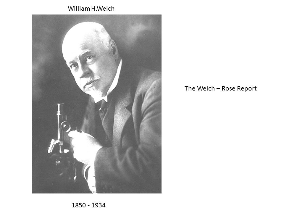 William H.Welch 1850 - 1934 The Welch – Rose Report