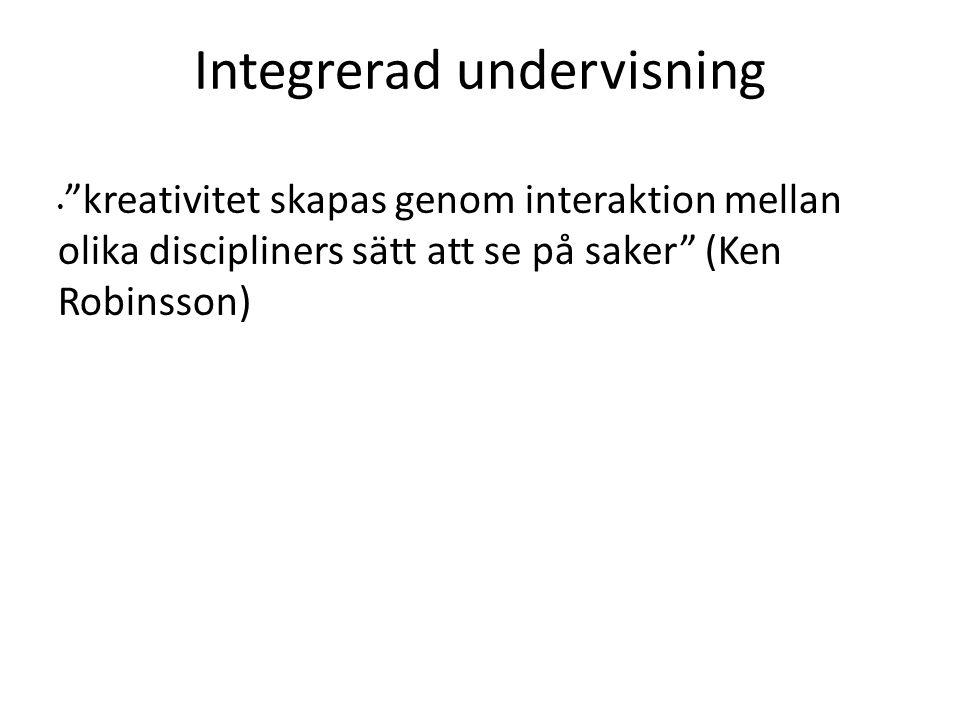"""Integrerad undervisning """"kreativitet skapas genom interaktion mellan olika discipliners sätt att se på saker"""" (Ken Robinsson)"""