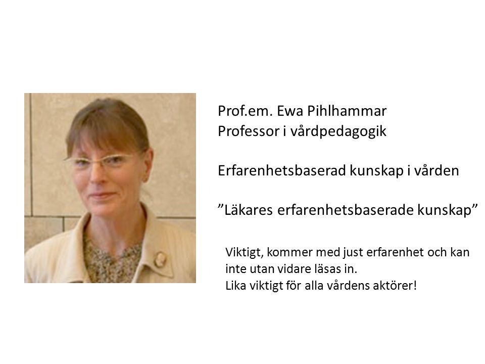 """Prof.em. Ewa Pihlhammar Professor i vårdpedagogik Erfarenhetsbaserad kunskap i vården """"Läkares erfarenhetsbaserade kunskap"""" Viktigt, kommer med just e"""