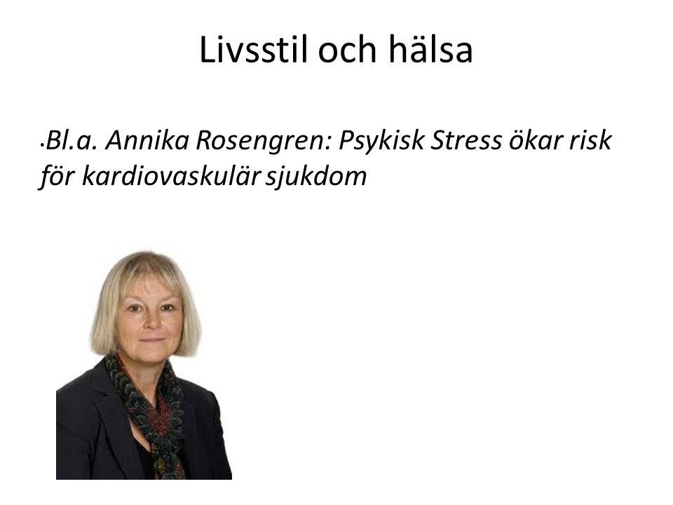 Livsstil och hälsa Bl.a. Annika Rosengren: Psykisk Stress ökar risk för kardiovaskulär sjukdom