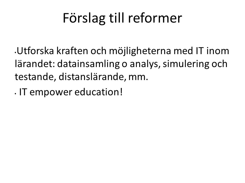 Förslag till reformer Utforska kraften och möjligheterna med IT inom lärandet: datainsamling o analys, simulering och testande, distanslärande, mm. IT
