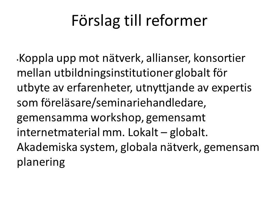 Förslag till reformer Koppla upp mot nätverk, allianser, konsortier mellan utbildningsinstitutioner globalt för utbyte av erfarenheter, utnyttjande av expertis som föreläsare/seminariehandledare, gemensamma workshop, gemensamt internetmaterial mm.