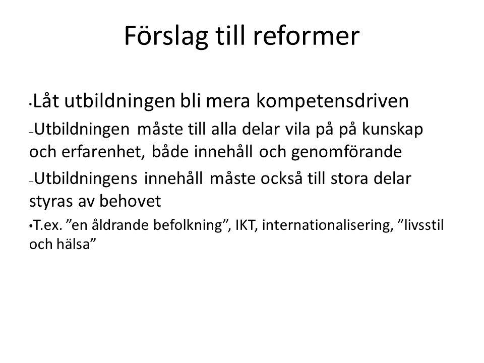 Förslag till reformer Låt utbildningen bli mera kompetensdriven – Utbildningen måste till alla delar vila på på kunskap och erfarenhet, både innehåll och genomförande – Utbildningens innehåll måste också till stora delar styras av behovet T.ex.