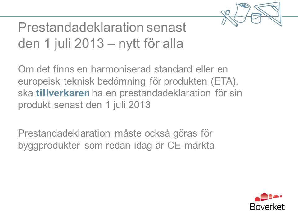 Prestandadeklaration senast den 1 juli 2013 – nytt för alla Om det finns en harmoniserad standard eller en europeisk teknisk bedömning för produkten (ETA), ska tillverkaren ha en prestandadeklaration för sin produkt senast den 1 juli 2013 Prestandadeklaration måste också göras för byggprodukter som redan idag är CE-märkta