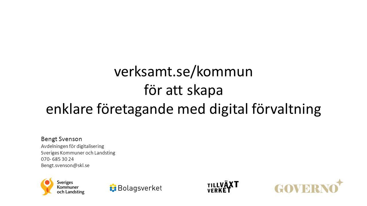verksamt.se/kommun för att skapa enklare företagande med digital förvaltning Bengt Svenson Avdelningen för digitalisering Sveriges Kommuner och Landsting 070- 685 30 24 Bengt.svenson@skl.se