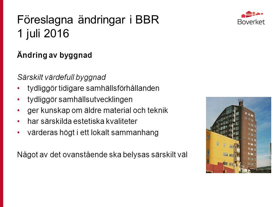 Föreslagna ändringar i BBR 1 juli 2016 Ändring av byggnad Särskilt värdefull byggnad tydliggör tidigare samhällsförhållanden tydliggör samhällsutvecklingen ger kunskap om äldre material och teknik har särskilda estetiska kvaliteter värderas högt i ett lokalt sammanhang Något av det ovanstående ska belysas särskilt väl