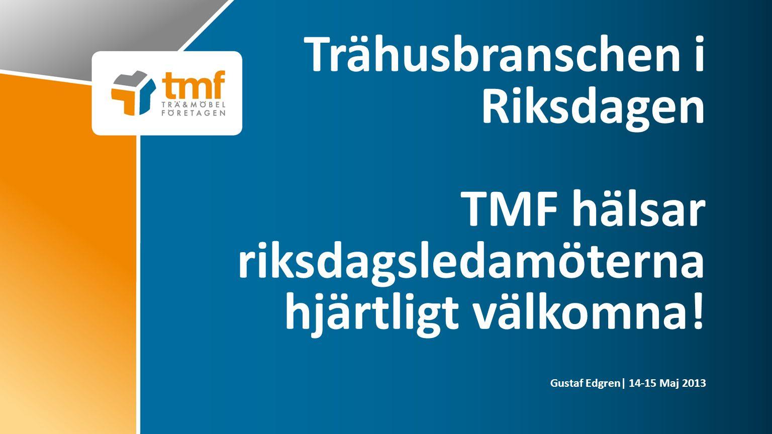 Gustaf Edgren| 14-15 Maj 2013 Trähusbranschen i Riksdagen TMF hälsar riksdagsledamöterna hjärtligt välkomna!