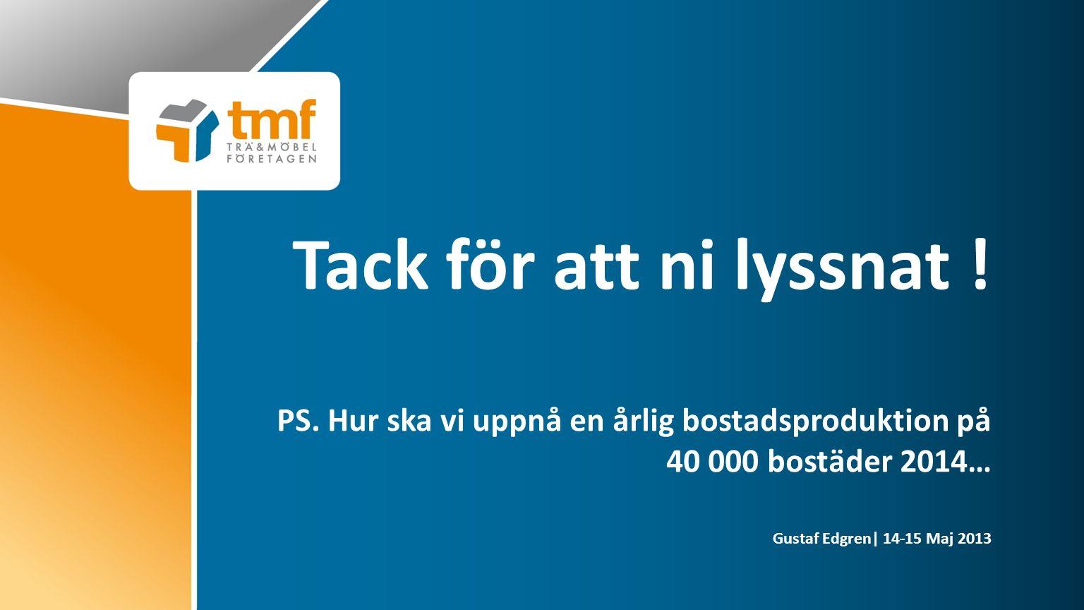 Gustaf Edgren| 14-15 Maj 2013 Tack för att ni lyssnat ! PS. Hur ska vi uppnå en årlig bostadsproduktion på 40 000 bostäder 2014…