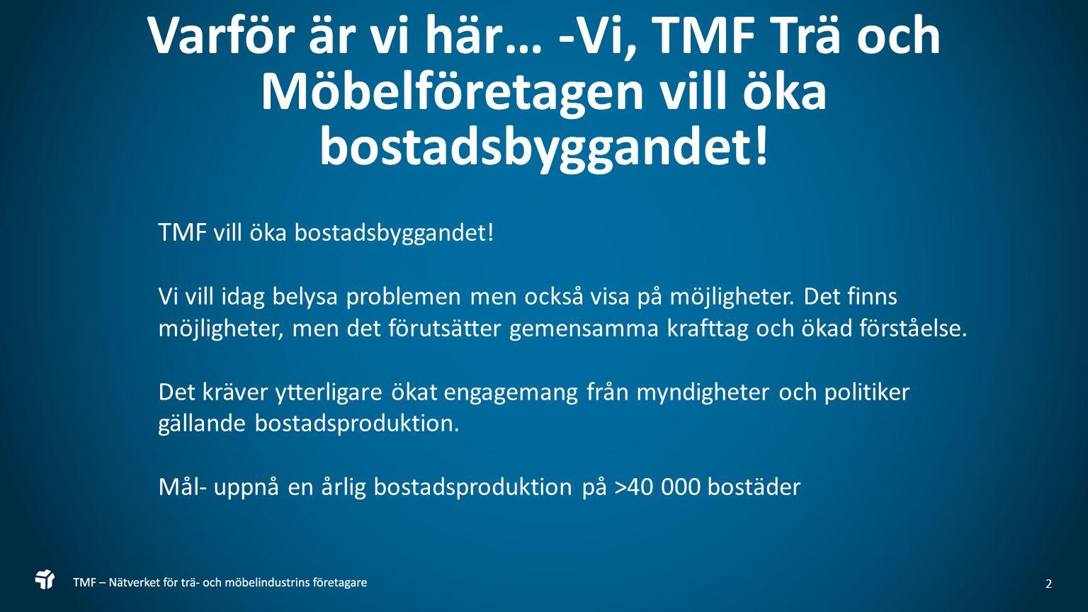 2 Varför är vi här… -Vi, TMF Trä och Möbelföretagen vill öka bostadsbyggandet! TMF vill öka bostadsbyggandet! Vi vill idag belysa problemen men också
