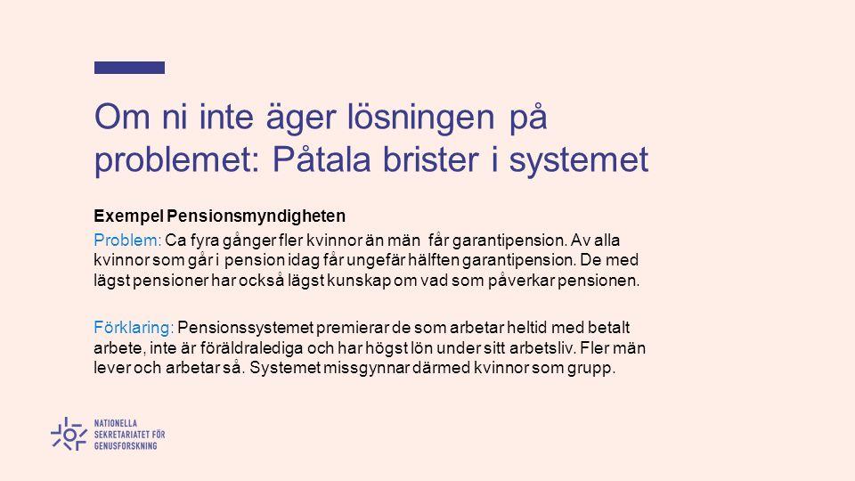 Om ni inte äger lösningen på problemet: Påtala brister i systemet Exempel Pensionsmyndigheten Problem: Ca fyra gånger fler kvinnor än män får garantipension.