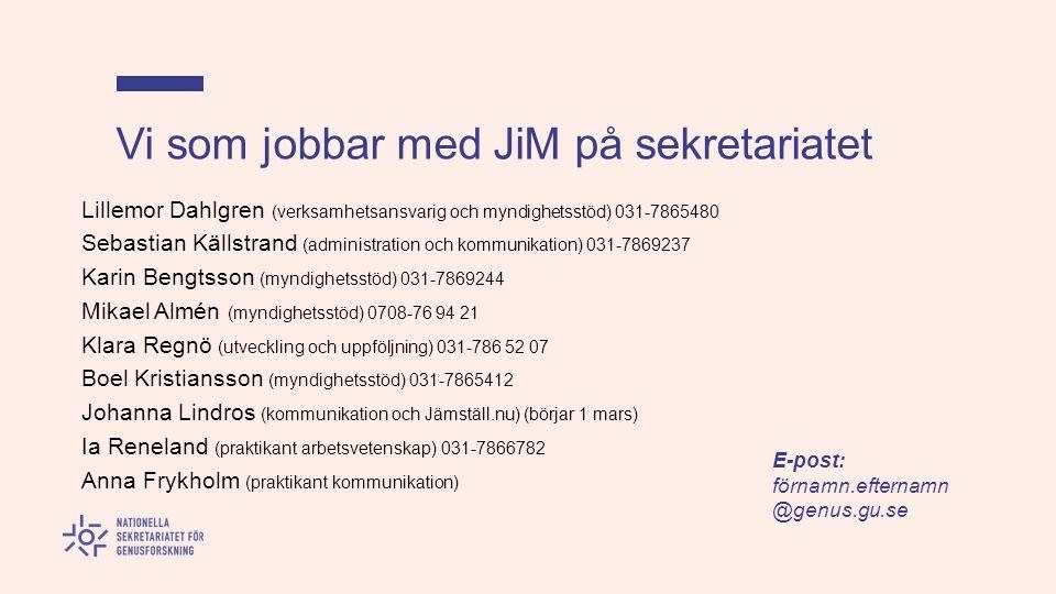 Vi som jobbar med JiM på sekretariatet Lillemor Dahlgren (verksamhetsansvarig och myndighetsstöd) 031-7865480 Sebastian Källstrand (administration och kommunikation) 031-7869237 Karin Bengtsson (myndighetsstöd) 031-7869244 Mikael Almén (myndighetsstöd) 0708-76 94 21 Klara Regnö (utveckling och uppföljning) 031-786 52 07 Boel Kristiansson (myndighetsstöd) 031-7865412 Johanna Lindros (kommunikation och Jämställ.nu) (börjar 1 mars) Ia Reneland (praktikant arbetsvetenskap) 031-7866782 Anna Frykholm (praktikant kommunikation) E-post: förnamn.efternamn @genus.gu.se