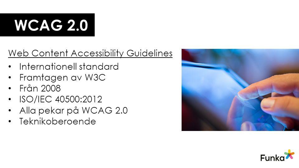 WCAG 2.0 Web Content Accessibility Guidelines Internationell standard Framtagen av W3C Från 2008 ISO/IEC 40500:2012 Alla pekar på WCAG 2.0 Teknikoberoende