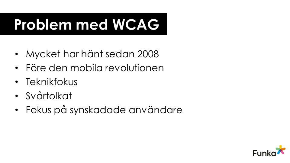 Problem med WCAG Mycket har hänt sedan 2008 Före den mobila revolutionen Teknikfokus Svårtolkat Fokus på synskadade användare