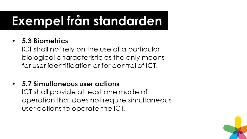 Exempel från standarden 5.3 Biometrics ICT shall not rely on the use of a particular biological characteristic as the only means for user identificati