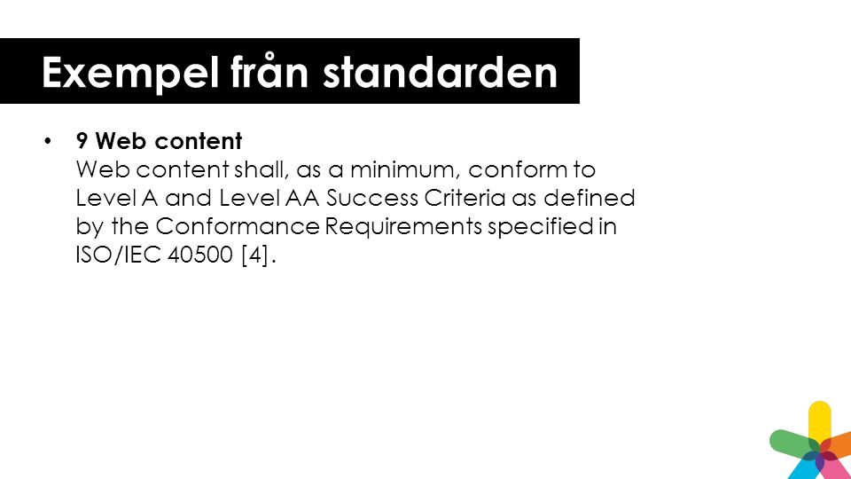 Exempel från standarden 9 Web content Web content shall, as a minimum, conform to Level A and Level AA Success Criteria as defined by the Conformance