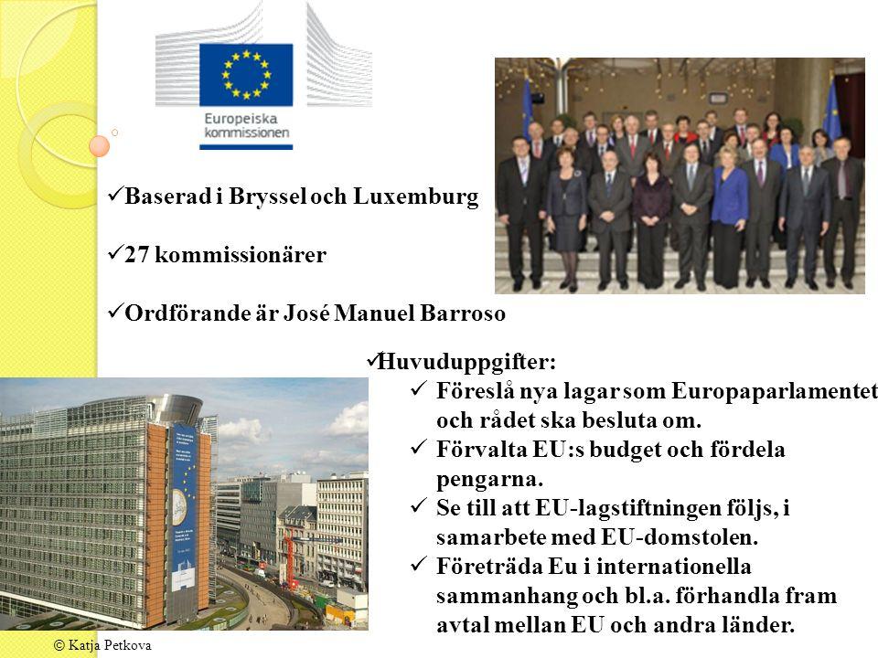 © Katja Petkova Baserad i Bryssel och Luxemburg 27 kommissionärer Ordförande är José Manuel Barroso Huvuduppgifter: Föreslå nya lagar som Europaparlamentet och rådet ska besluta om.