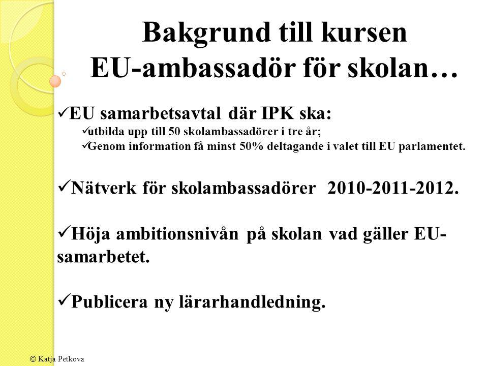 Bakgrund till kursen EU-ambassadör för skolan… EU samarbetsavtal där IPK ska: utbilda upp till 50 skolambassadörer i tre år; Genom information få minst 50% deltagande i valet till EU parlamentet.