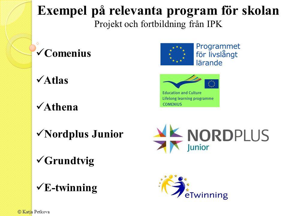 © Katja Petkova Exempel på relevanta program för skolan Projekt och fortbildning från IPK Comenius Atlas Athena Nordplus Junior Grundtvig E-twinning