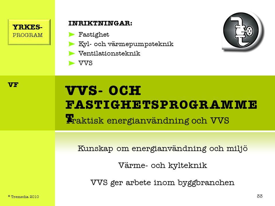VVS- OCH FASTIGHETSPROGRAMME T Praktisk energianvändning och VVS INRIKTNINGAR: Fastighet Kyl- och värmepumpsteknik Ventilationsteknik VVS Kunskap om energianvändning och miljö Värme- och kylteknik VVS ger arbete inom byggbranchen YRKES- PROGRAM VF 33 © Tremedia 2010