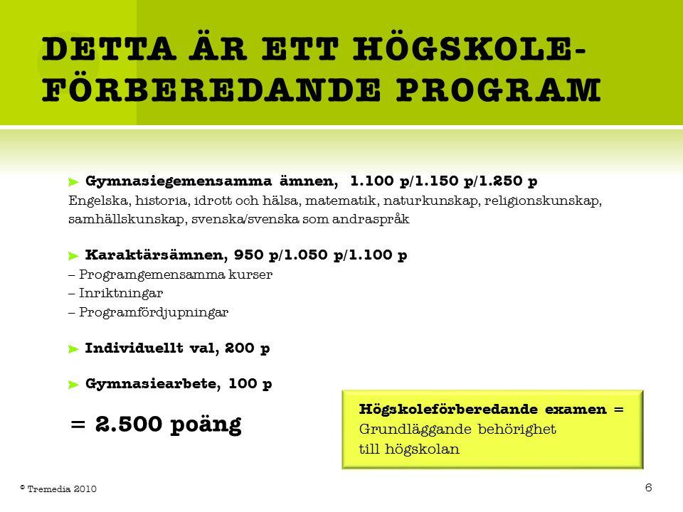 DETTA ÄR ETT HÖGSKOLE- FÖRBEREDANDE PROGRAM Gymnasiegemensamma ämnen, 1.100 p/1.150 p/1.250 p Engelska, historia, idrott och hälsa, matematik, naturkunskap, religionskunskap, samhällskunskap, svenska/svenska som andraspråk Karaktärsämnen, 950 p/1.050 p/1.100 p – Programgemensamma kurser – Inriktningar – Programfördjupningar Individuellt val, 200 p Gymnasiearbete, 100 p = 2.500 poäng Högskoleförberedande examen = Grundläggande behörighet till högskolan 6 © Tremedia 2010