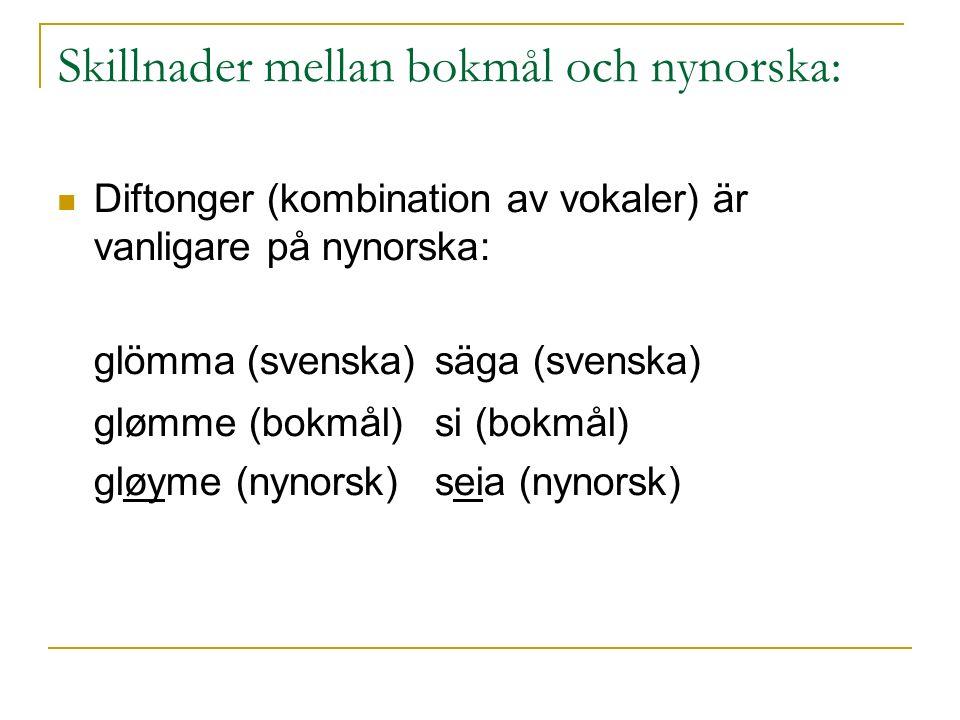 Skillnader mellan bokmål och nynorska: Diftonger (kombination av vokaler) är vanligare på nynorska: glömma (svenska)säga (svenska) glømme (bokmål)si (bokmål) gløyme (nynorsk)seia (nynorsk)