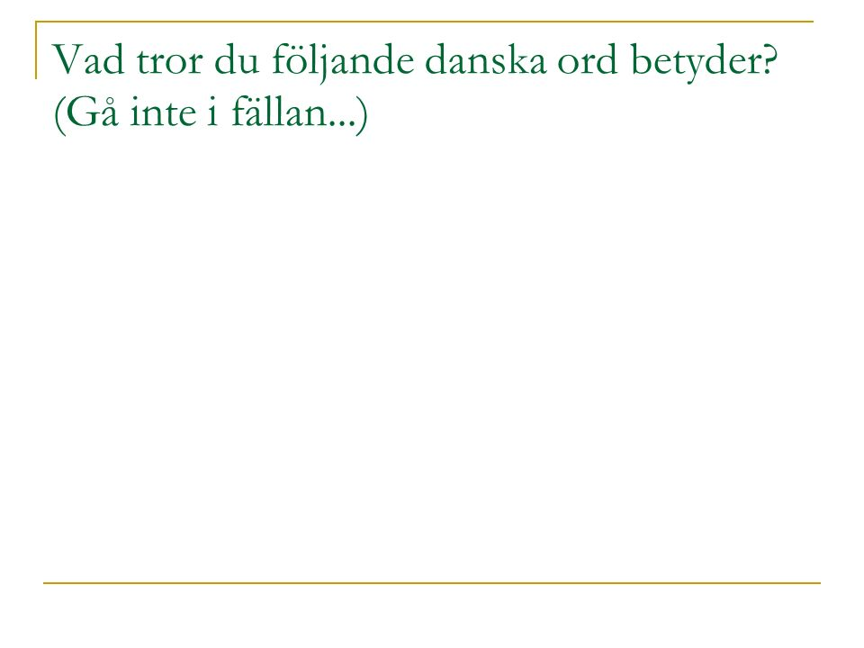 Vad tror du följande danska ord betyder (Gå inte i fällan...) 
