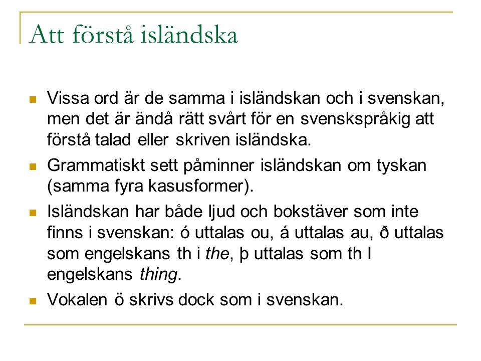 Att förstå isländska Vissa ord är de samma i isländskan och i svenskan, men det är ändå rätt svårt för en svenskspråkig att förstå talad eller skriven isländska.