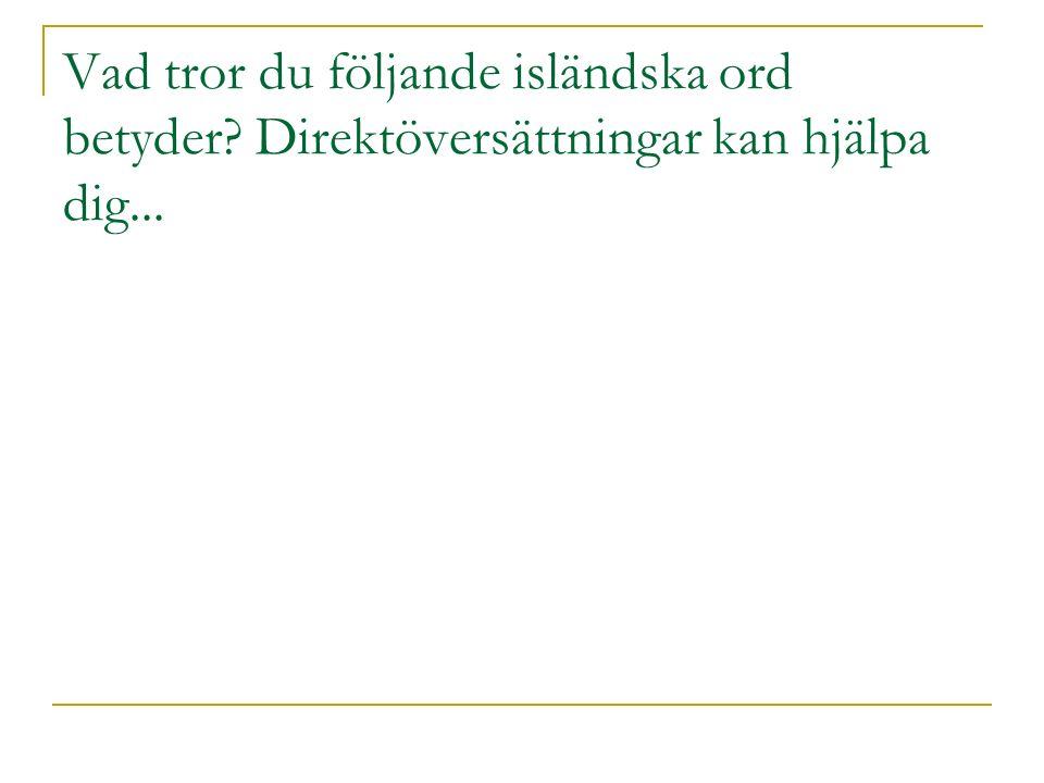 Vad tror du följande isländska ord betyder Direktöversättningar kan hjälpa dig...